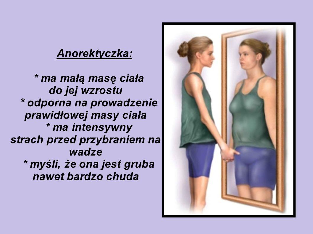 Anorektyczka: * ma małą masę ciała do jej wzrostu * odporna na prowadzenie prawidłowej masy ciała * ma intensywny strach przed przybraniem na wadze *