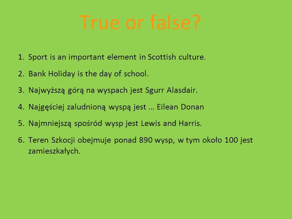 True or false? 1.Sport is an important element in Scottish culture. 2.Bank Holiday is the day of school. 3.Najwyższą górą na wyspach jest Sgurr Alasda