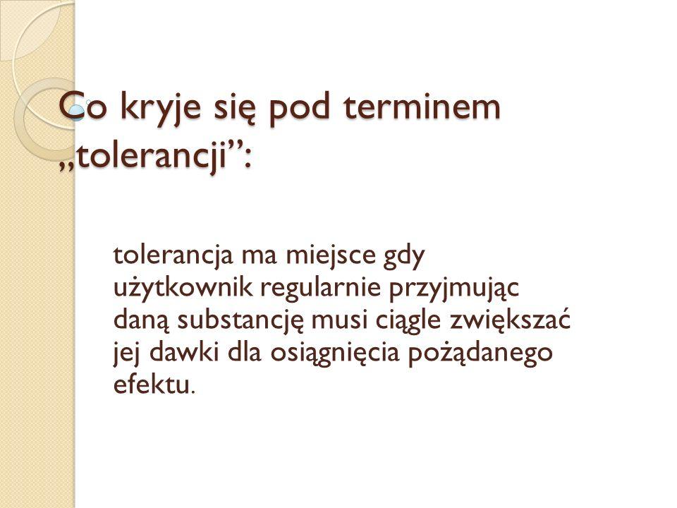 Co kryje się pod terminem tolerancji: tolerancja ma miejsce gdy użytkownik regularnie przyjmując daną substancję musi ciągle zwiększać jej dawki dla o