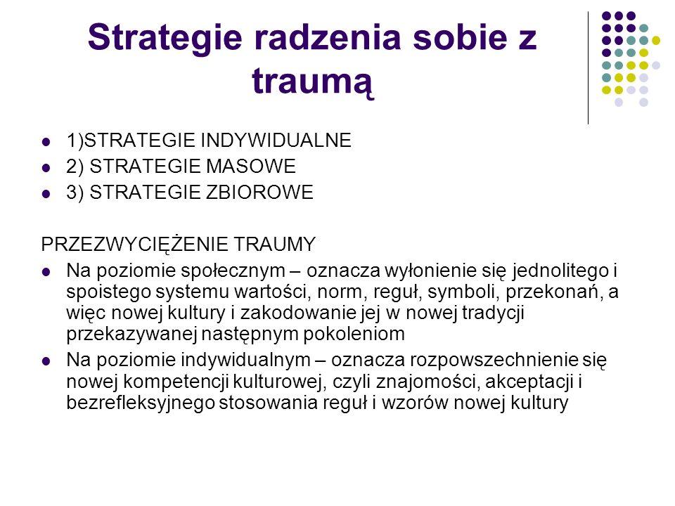 Strategie radzenia sobie z traumą 1)STRATEGIE INDYWIDUALNE 2) STRATEGIE MASOWE 3) STRATEGIE ZBIOROWE PRZEZWYCIĘŻENIE TRAUMY Na poziomie społecznym – o