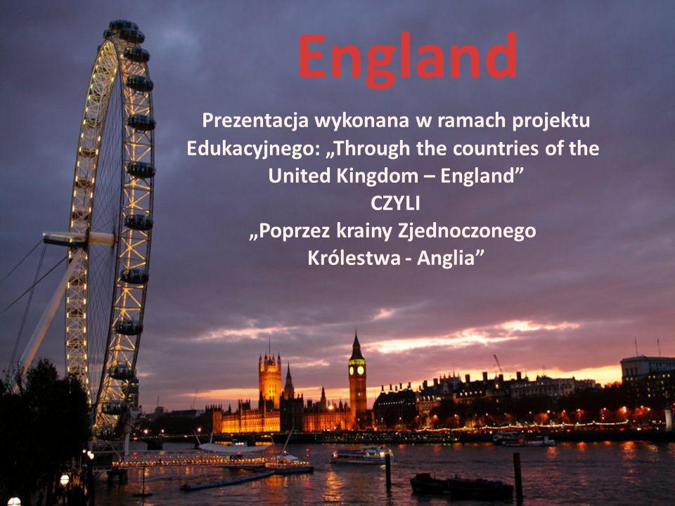 Prezentacja wykonana w ramach projektu Edukacyjnego: Through the countries of the United Kingdom – England CZYLI Poprzez krainy Zjednoczonego Królestw
