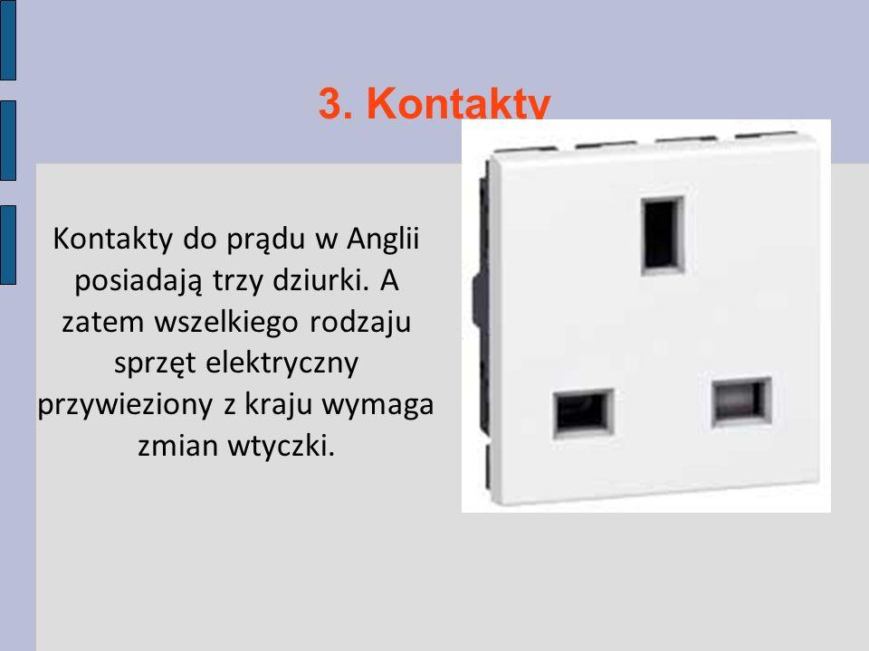 3. Kontakty Kontakty do prądu w Anglii posiadają trzy dziurki. A zatem wszelkiego rodzaju sprzęt elektryczny przywieziony z kraju wymaga zmian wtyczki