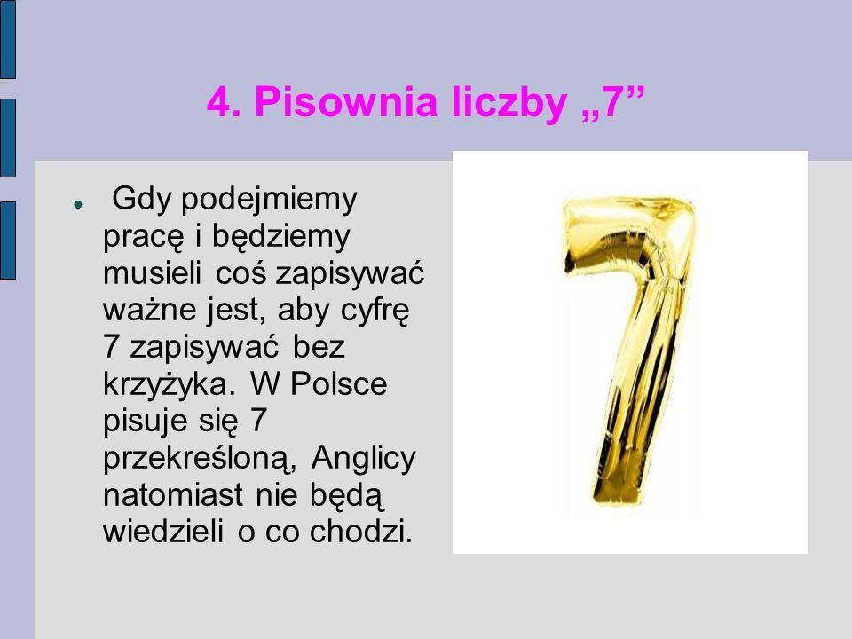 4. Pisownia liczby 7 Gdy podejmiemy pracę i będziemy musieli coś zapisywać ważne jest, aby cyfrę 7 zapisywać bez krzyżyka. W Polsce pisuje się 7 przek