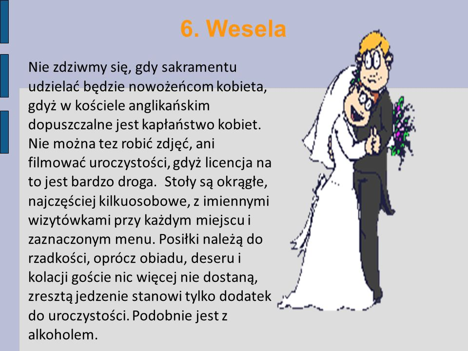 6. Wesela Nie zdziwmy się, gdy sakramentu udzielać będzie nowożeńcom kobieta, gdyż w kościele anglikańskim dopuszczalne jest kapłaństwo kobiet. Nie mo