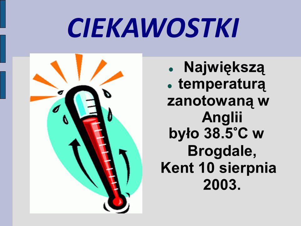CIEKAWOSTKI Największą temperaturą zanotowaną w Anglii było 38.5°C w Brogdale, Kent 10 sierpnia 2003.