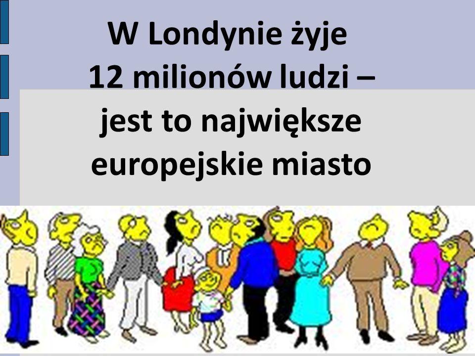 W Londynie żyje 12 milionów ludzi – jest to największe europejskie miasto