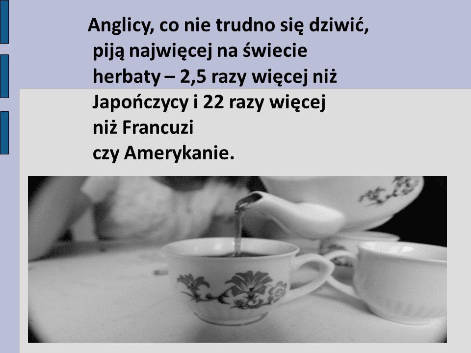 Anglicy, co nie trudno się dziwić, piją najwięcej na świecie herbaty – 2,5 razy więcej niż Japończycy i 22 razy więcej niż Francuzi czy Amerykanie.