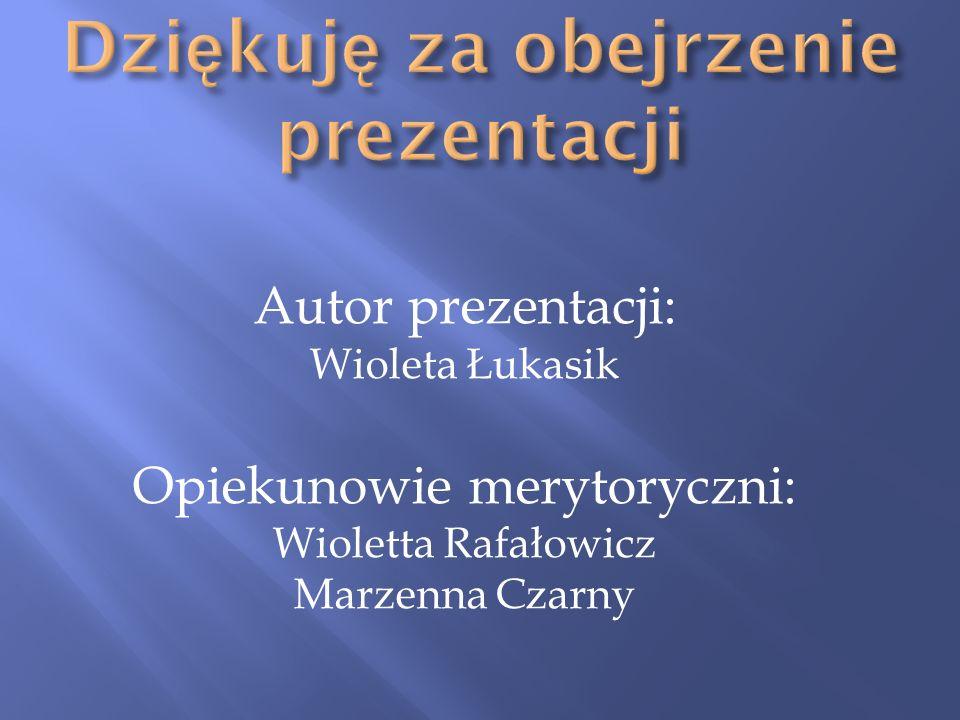 Autor prezentacji: Wioleta Łukasik Opiekunowie merytoryczni: Wioletta Rafałowicz Marzenna Czarny