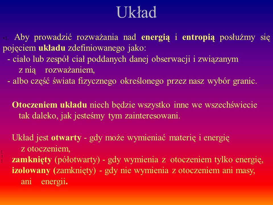 1. Aby prowadzić rozważania nad energią i entropią posłużmy się pojęciem układu zdefiniowanego jako: - ciało lub zespół ciał poddanych danej obserwacj