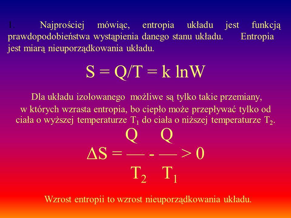 S = Q/T = k lnW Dla układu izolowanego możliwe są tylko takie przemiany, w których wzrasta entropia, bo ciepło może przepływać tylko od ciała o wyższe