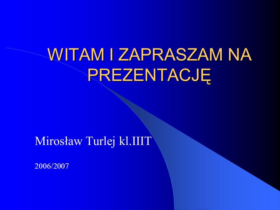 WITAM I ZAPRASZAM NA PREZENTACJĘ Mirosław Turlej kl.IIIT 2006/2007