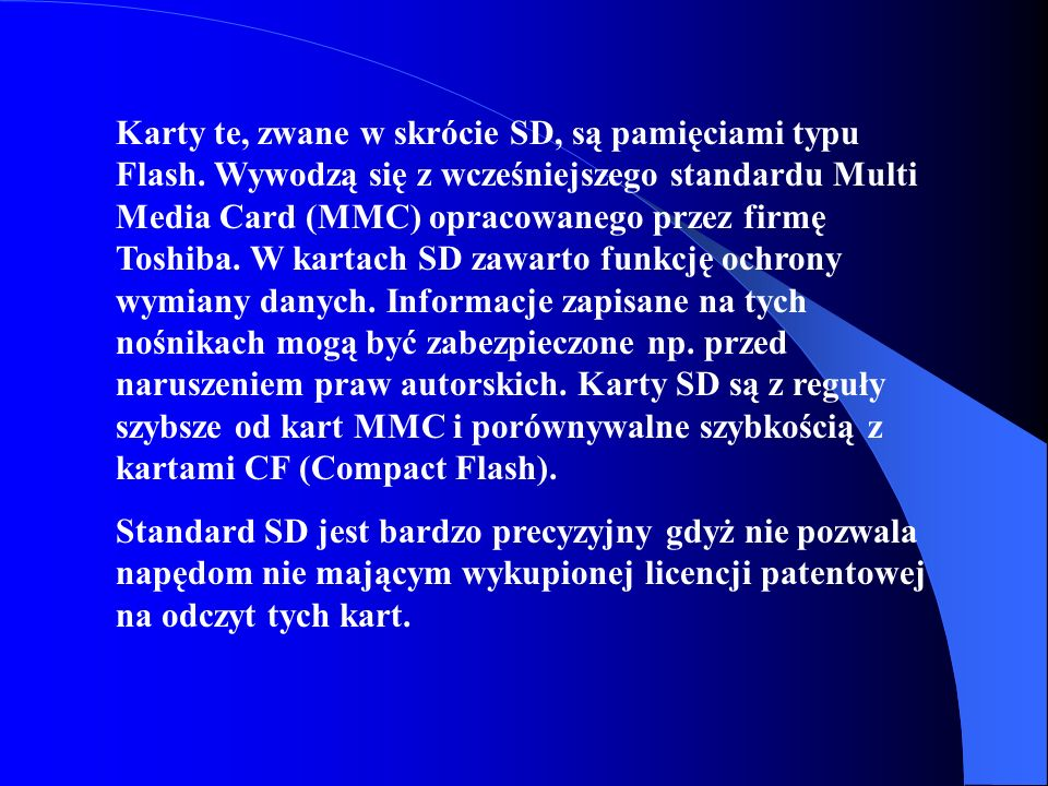 Karty te, zwane w skrócie SD, są pamięciami typu Flash. Wywodzą się z wcześniejszego standardu Multi Media Card (MMC) opracowanego przez firmę Toshiba