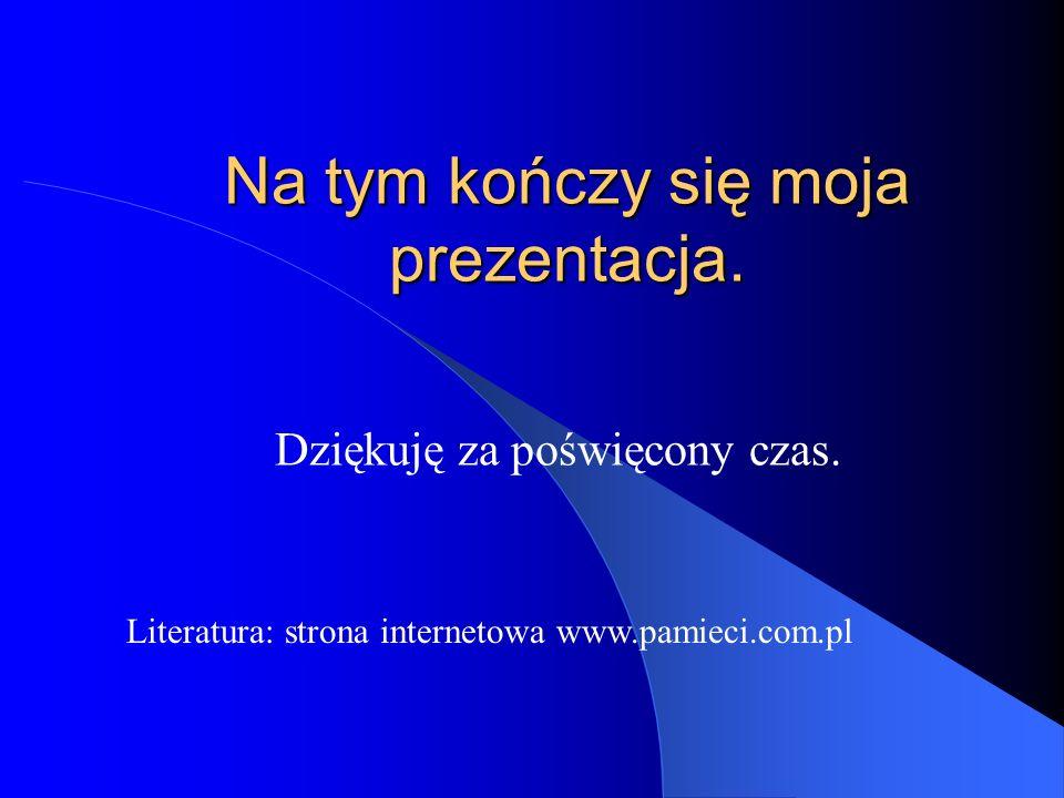 Na tym kończy się moja prezentacja. Dziękuję za poświęcony czas. Literatura: strona internetowa www.pamieci.com.pl