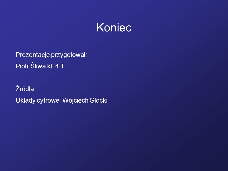Koniec Prezentację przygotował: Piotr Śliwa kl. 4 T Źródła: Układy cyfrowe Wojciech Głocki