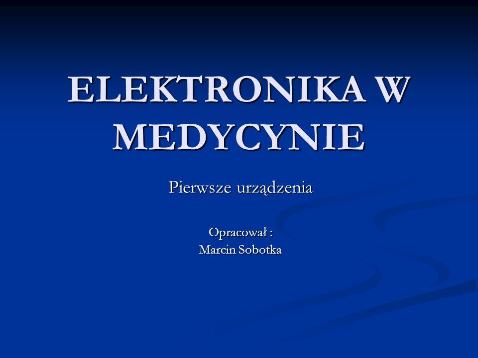 ELEKTRONIKA W MEDYCYNIE Pierwsze urządzenia Opracował : Marcin Sobotka