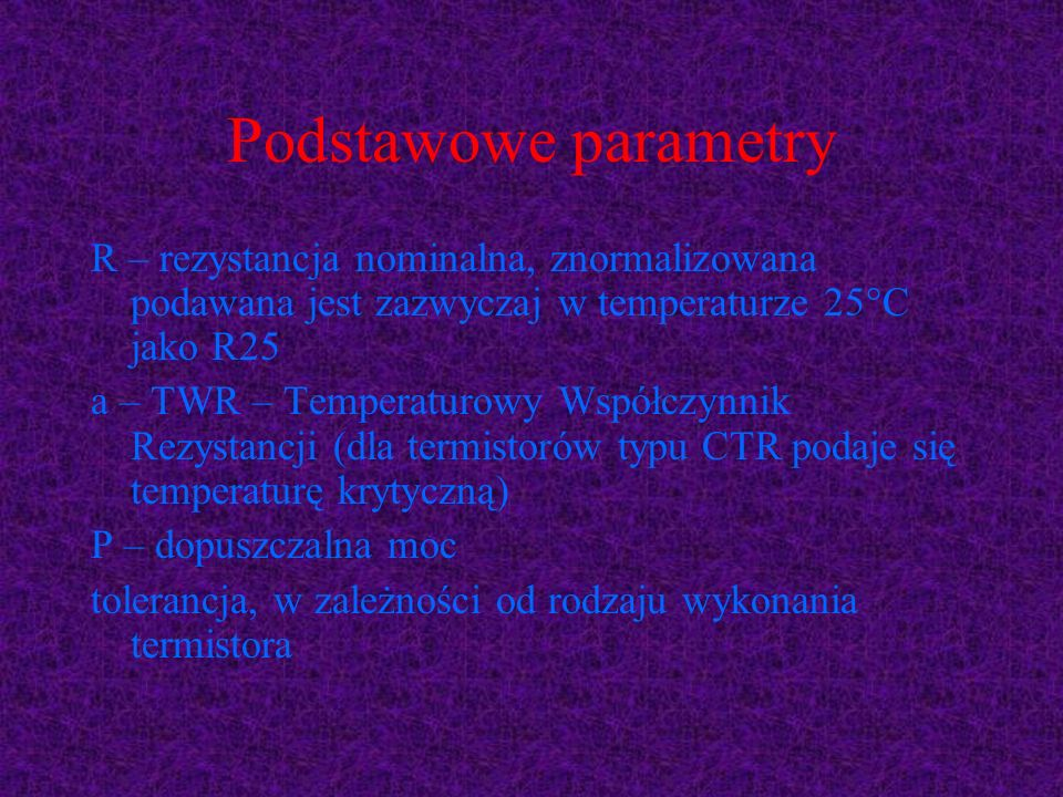 Podstawowe parametry R – rezystancja nominalna, znormalizowana podawana jest zazwyczaj w temperaturze 25°C jako R25 a – TWR – Temperaturowy Współczynn