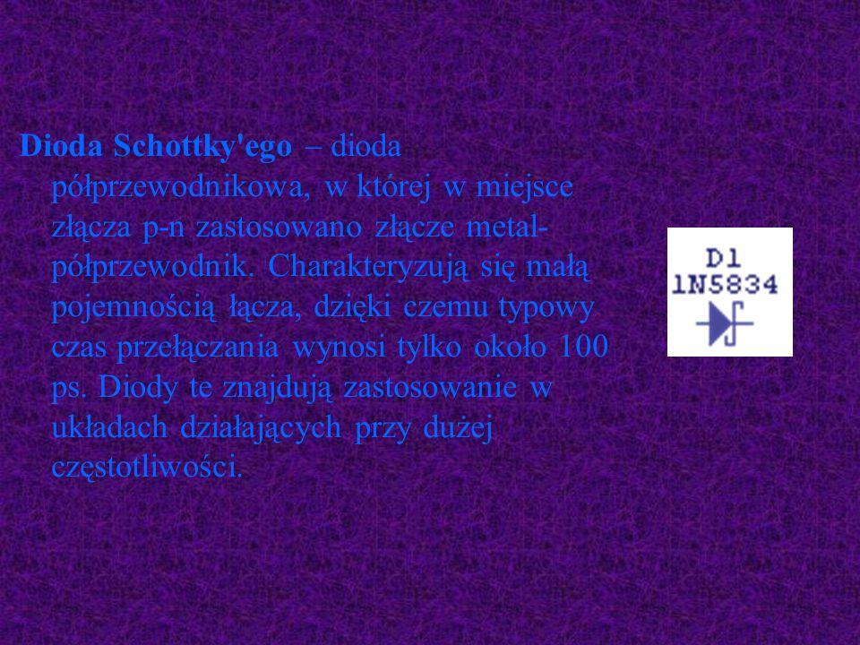 Dioda Schottky'ego – dioda półprzewodnikowa, w której w miejsce złącza p-n zastosowano złącze metal- półprzewodnik. Charakteryzują się małą pojemności