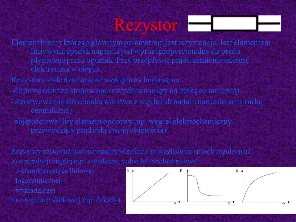 Rezystor Element bierny którego głównym parametrem jest rezystancja. Jest elementem liniowym: spadek napięcia jest wprost proporcjonalny do prądu płyn
