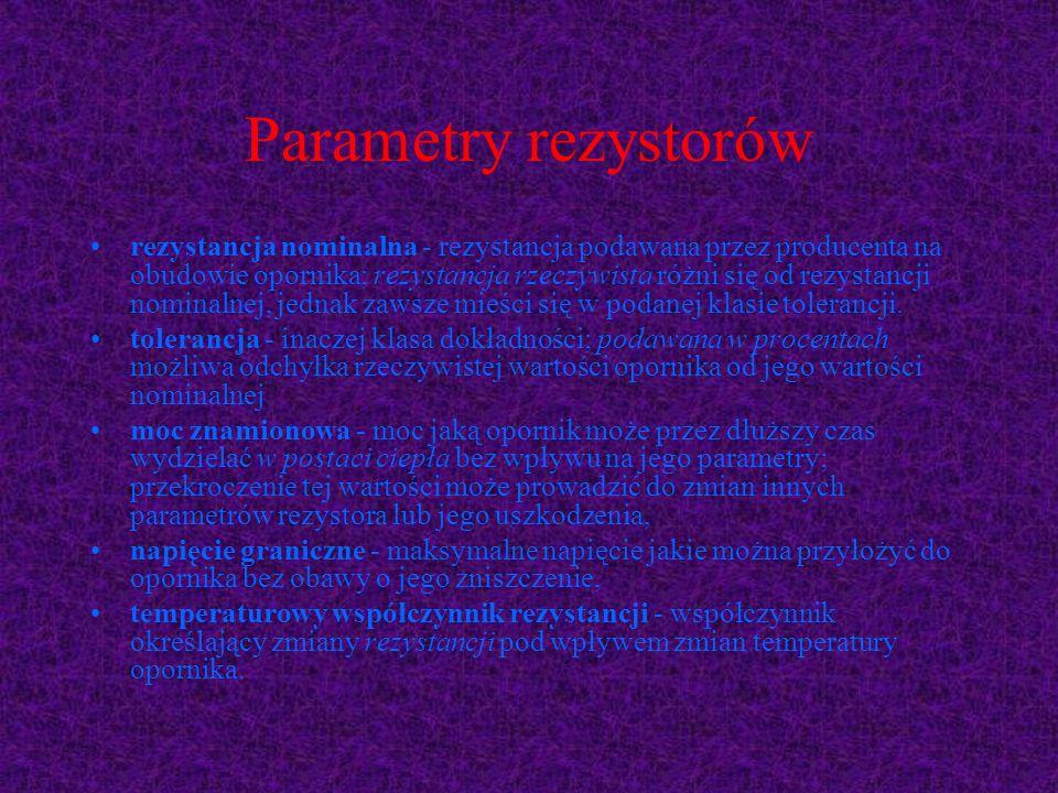 Parametry rezystorów rezystancja nominalna - rezystancja podawana przez producenta na obudowie opornika; rezystancja rzeczywista różni się od rezystan