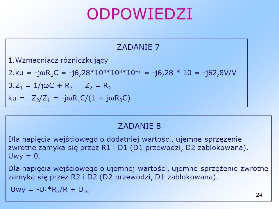 24 ODPOWIEDZI ZADANIE 7 1.Wzmacniacz różniczkujący 2.ku = -jωR 1 C = -j6,28*10 4 *10 3 *10 -6 = -j6,28 * 10 = -j62,8V/V 3.Z 1 = 1/jωC + R 3 Z 2 = R 1 ku = _Z 2 /Z 1 = -jωR 1 C/(1 + jωR 3 C) ZADANIE 8 Dla napięcia wejściowego o dodatniej wartości, ujemne sprzężenie zwrotne zamyka się przez R1 i D1 (D1 przewodzi, D2 zablokowana).