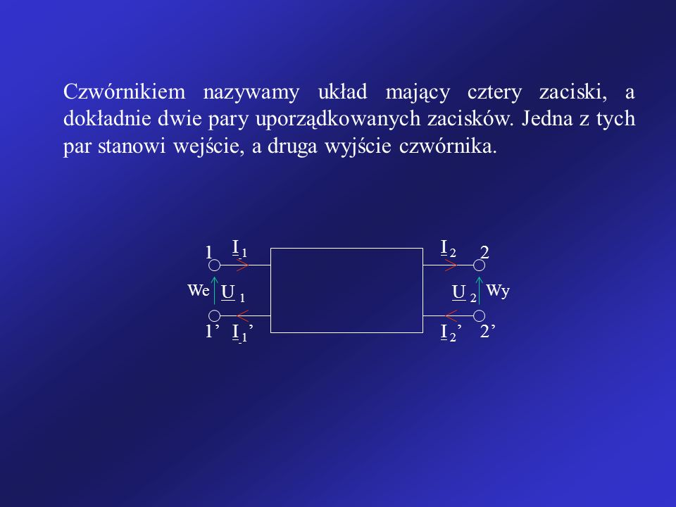 Czwórnikiem nazywamy układ mający cztery zaciski, a dokładnie dwie pary uporządkowanych zacisków. Jedna z tych par stanowi wejście, a druga wyjście cz