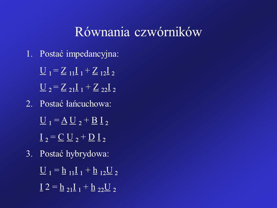 Równania czwórników 1.Postać impedancyjna: U 1 = Z 11 I 1 + Z 12 I 2 U 2 = Z 21 I 1 + Z 22 I 2 2.Postać łańcuchowa: U 1 = A U 2 + B I 2 I 2 = C U 2 + D I 2 3.Postać hybrydowa: U 1 = h 11 I 1 + h 12 U 2 I 2 = h 21 I 1 + h 22 U 2