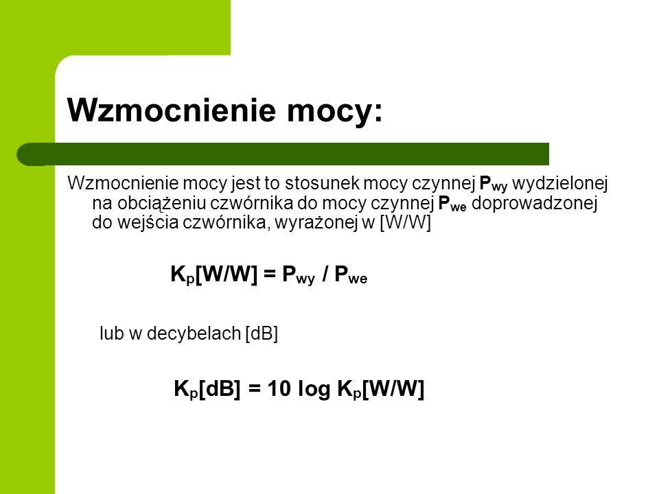 Wzmocnienie mocy: Wzmocnienie mocy jest to stosunek mocy czynnej P wy wydzielonej na obciążeniu czwórnika do mocy czynnej P we doprowadzonej do wejścia czwórnika, wyrażonej w [W/W] K p [W/W] = P wy / P we lub w decybelach [dB] K p [dB] = 10 log K p [W/W]