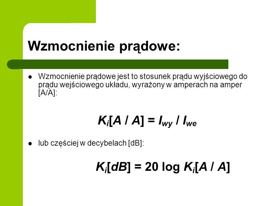Wzmocnienie prądowe: Wzmocnienie prądowe jest to stosunek prądu wyjściowego do prądu wejściowego układu, wyrażony w amperach na amper [A/A]: K i [A / A] = I wy / I we lub częściej w decybelach [dB]: K i [dB] = 20 log K i [A / A]