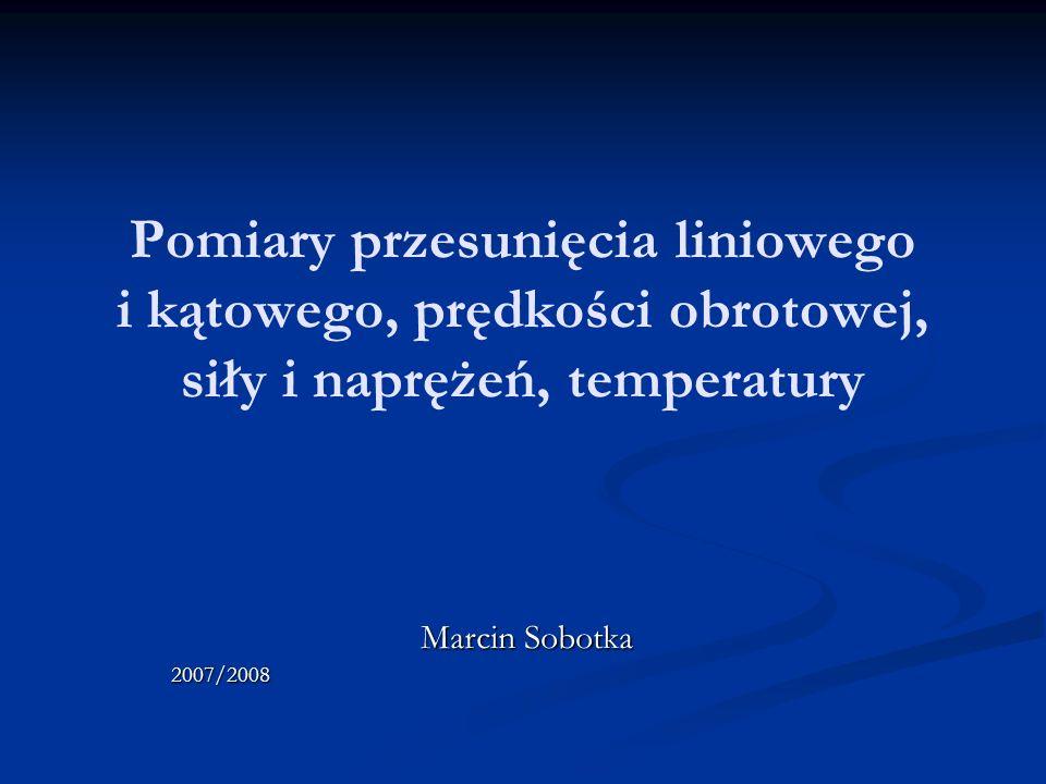 Pomiary przesunięcia liniowego i kątowego, prędkości obrotowej, siły i naprężeń, temperatury Marcin Sobotka 2007/2008