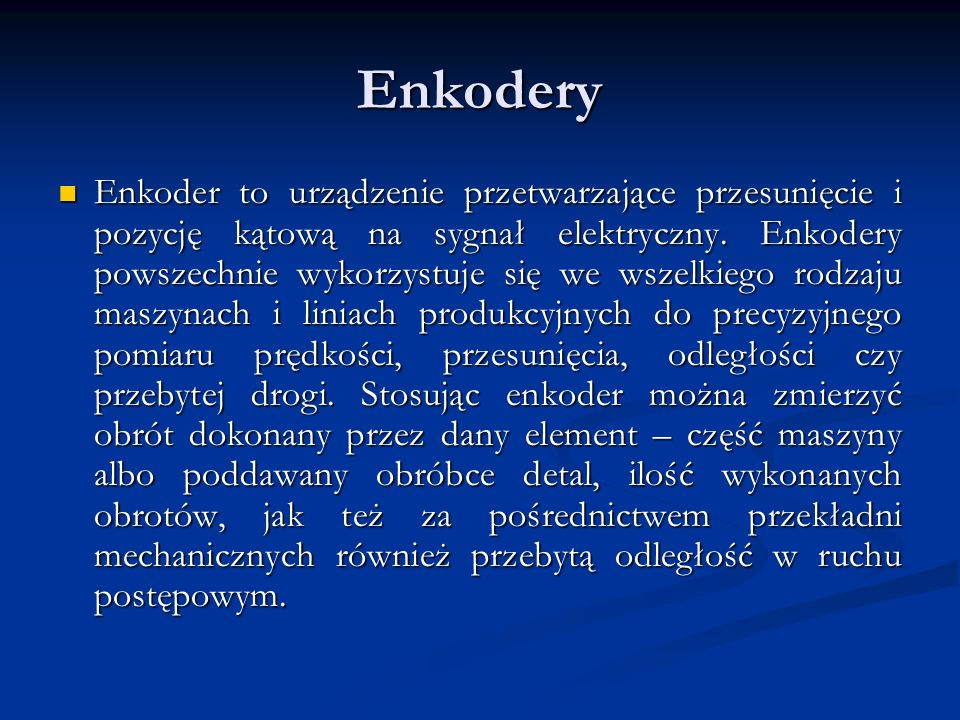 Enkodery Enkoder to urządzenie przetwarzające przesunięcie i pozycję kątową na sygnał elektryczny. Enkodery powszechnie wykorzystuje się we wszelkiego
