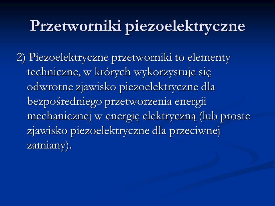 Przetworniki piezoelektryczne 2) Piezoelektryczne przetworniki to elementy techniczne, w których wykorzystuje się odwrotne zjawisko piezoelektryczne d