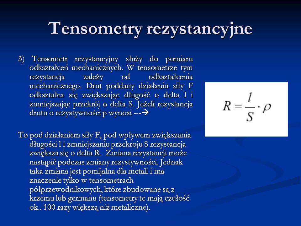 Tensometry rezystancyjne 3) Tensometr rezystancyjny służy do pomiaru odkształceń mechanicznych. W tensometrze tym rezystancja zależy od odkształcenia