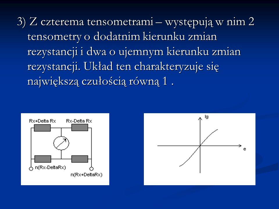 3) Z czterema tensometrami – występują w nim 2 tensometry o dodatnim kierunku zmian rezystancji i dwa o ujemnym kierunku zmian rezystancji. Układ ten