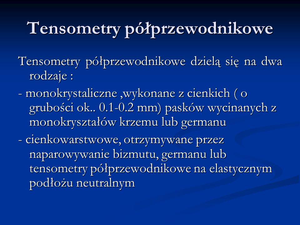 Tensometry półprzewodnikowe Tensometry półprzewodnikowe dzielą się na dwa rodzaje : - monokrystaliczne,wykonane z cienkich ( o grubości ok.. 0.1-0.2 m