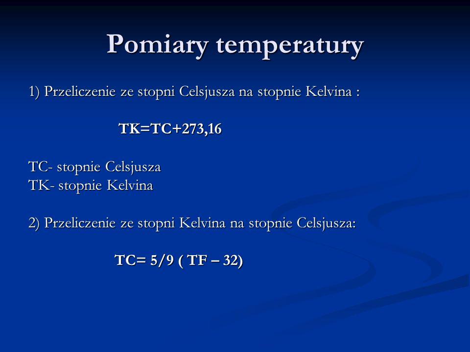 Pomiary temperatury 1) Przeliczenie ze stopni Celsjusza na stopnie Kelvina : TK=TC+273,16 TK=TC+273,16 TC- stopnie Celsjusza TK- stopnie Kelvina 2) Pr