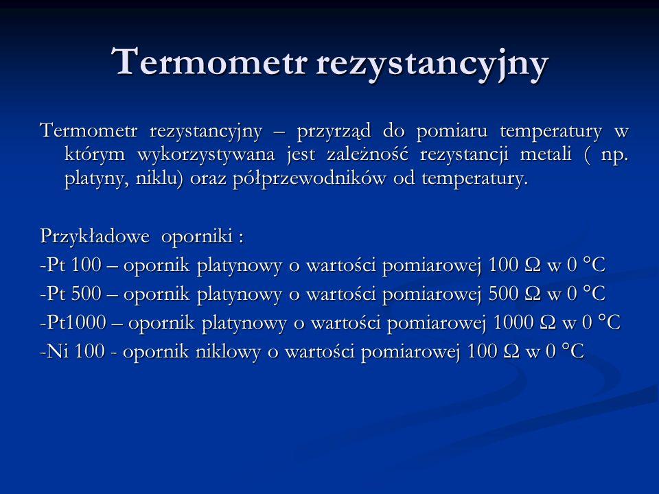 Termometr rezystancyjny Termometr rezystancyjny – przyrząd do pomiaru temperatury w którym wykorzystywana jest zależność rezystancji metali ( np. plat