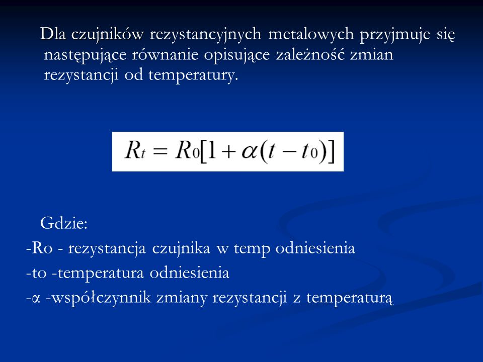Dla czujników Dla czujników rezystancyjnych metalowych przyjmuje się następujące równanie opisujące zależność zmian rezystancji od temperatury. Gdzie: