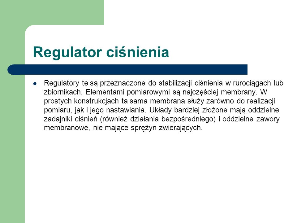 Regulator ciśnienia Regulatory te są przeznaczone do stabilizacji ciśnienia w rurociągach lub zbiornikach. Elementami pomiarowymi są najczęściej membr