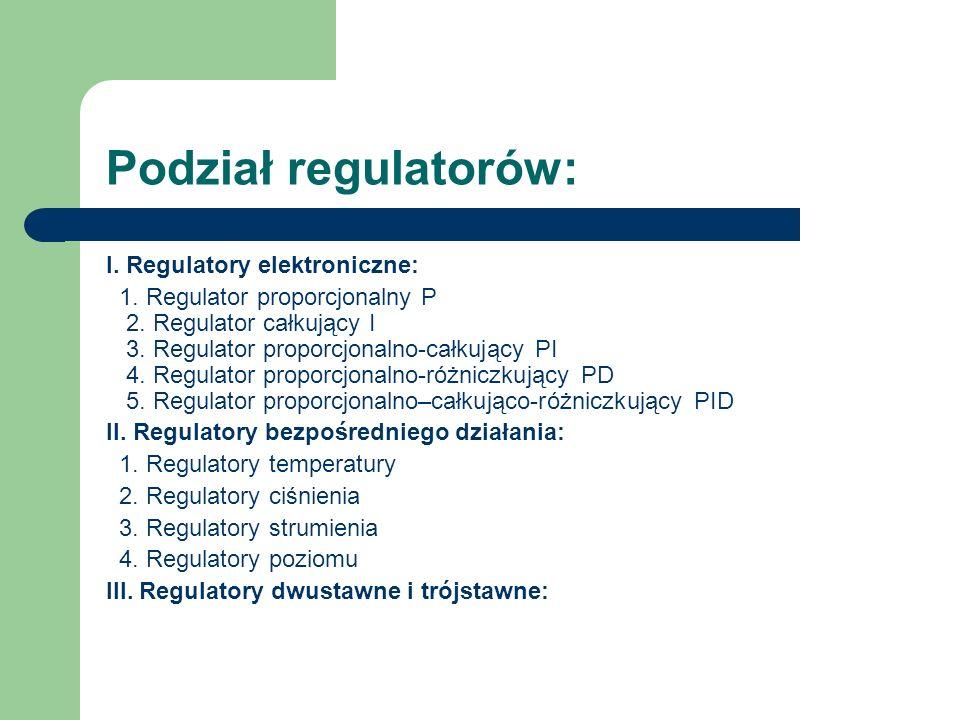 Podział regulatorów: I. Regulatory elektroniczne: 1. Regulator proporcjonalny P 2. Regulator całkujący I 3. Regulator proporcjonalno-całkujący PI 4. R