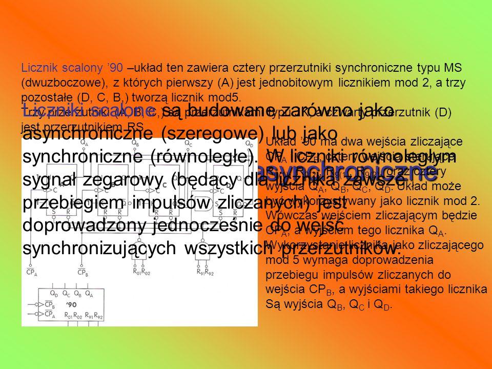 Scalone liczniki asynchroniczne Licznik scalony 90 –układ ten zawiera cztery przerzutniki synchroniczne typu MS (dwuzboczowe), z których pierwszy (A)