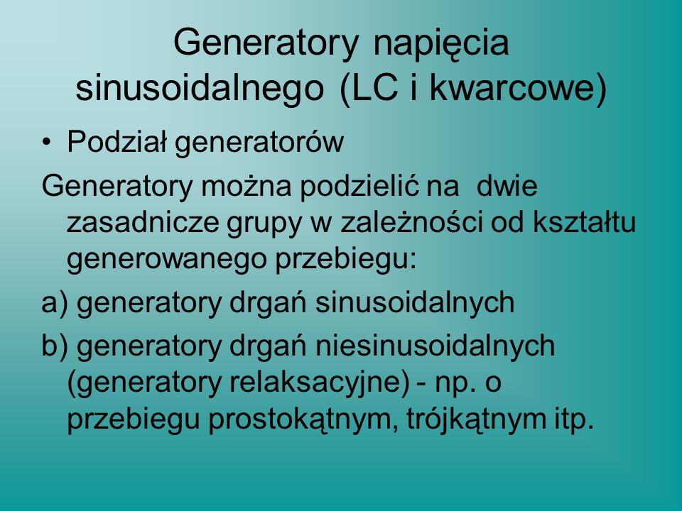 Generatory napięcia sinusoidalnego (LC i kwarcowe) Podział generatorów Generatory można podzielić na dwie zasadnicze grupy w zależności od kształtu ge