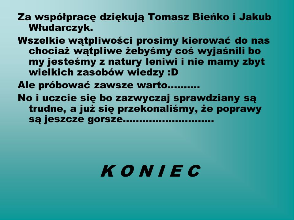 Za współpracę dziękują Tomasz Bieńko i Jakub Włudarczyk. Wszelkie wątpliwości prosimy kierować do nas chociaż wątpliwe żebyśmy coś wyjaśnili bo my jes