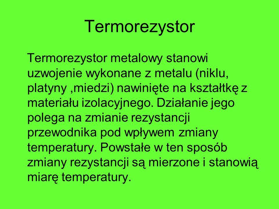 Termorezystor Termorezystor metalowy stanowi uzwojenie wykonane z metalu (niklu, platyny,miedzi) nawinięte na kształtkę z materiału izolacyjnego. Dzia