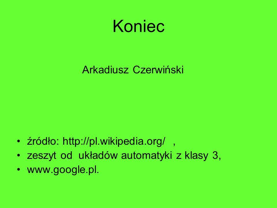 Koniec Arkadiusz Czerwiński źródło: http://pl.wikipedia.org/, zeszyt od układów automatyki z klasy 3, www.google.pl.