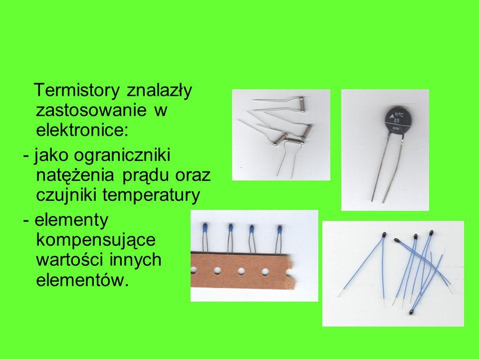 Termistory znalazły zastosowanie w elektronice: - jako ograniczniki natężenia prądu oraz czujniki temperatury - elementy kompensujące wartości innych