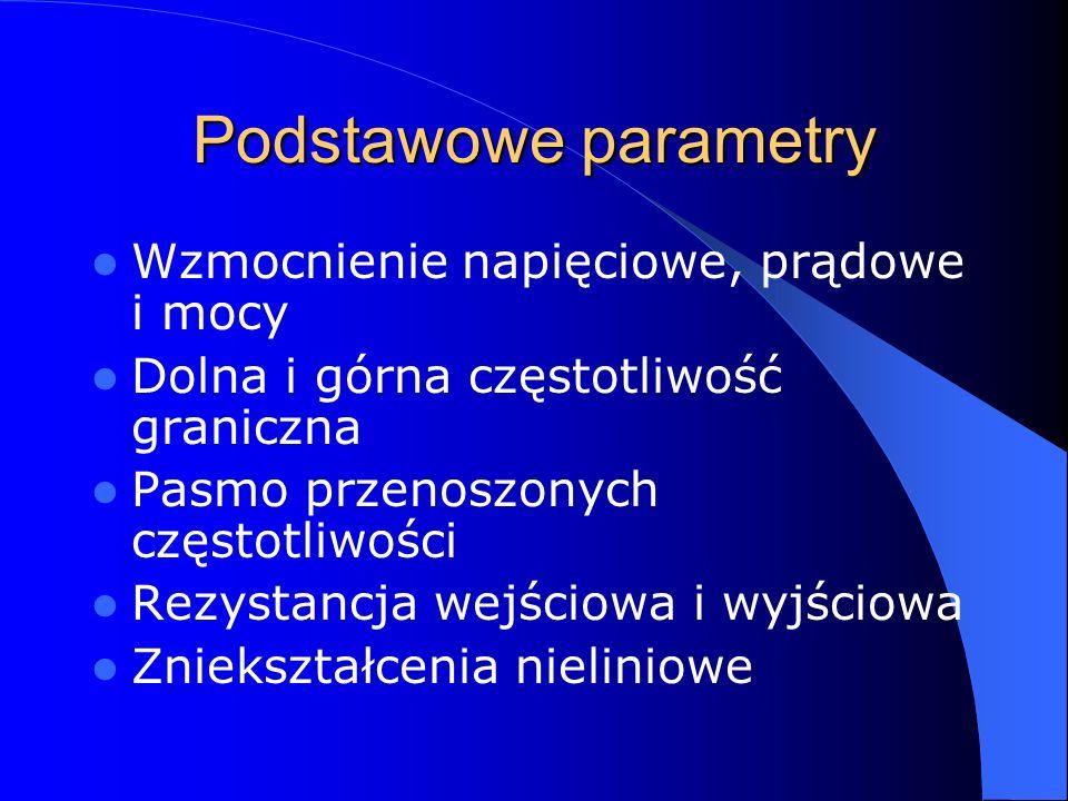 Podstawowe parametry Wzmocnienie napięciowe, prądowe i mocy Dolna i górna częstotliwość graniczna Pasmo przenoszonych częstotliwości Rezystancja wejśc