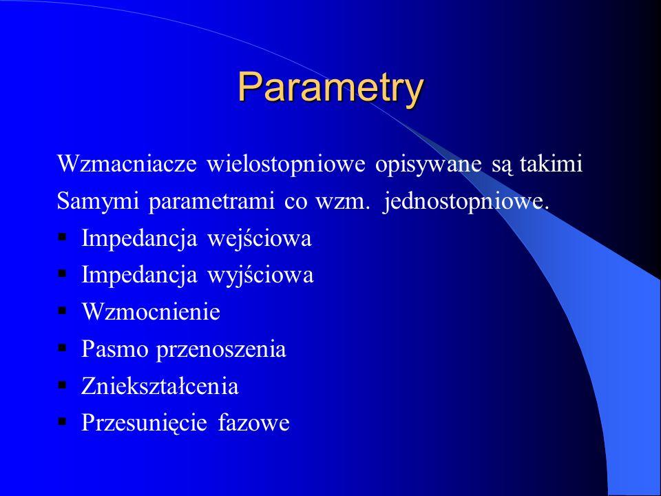 Parametry Wzmacniacze wielostopniowe opisywane są takimi Samymi parametrami co wzm. jednostopniowe. Impedancja wejściowa Impedancja wyjściowa Wzmocnie
