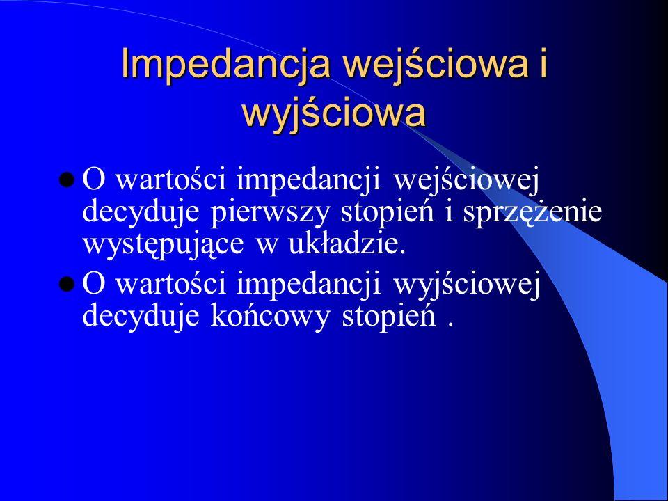 Impedancja wejściowa i wyjściowa O wartości impedancji wejściowej decyduje pierwszy stopień i sprzężenie występujące w układzie. O wartości impedancji