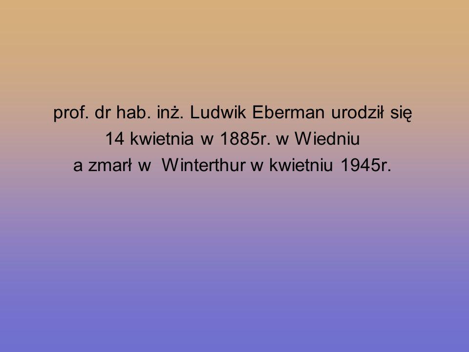 prof. dr hab. inż. Ludwik Eberman urodził się 14 kwietnia w 1885r. w Wiedniu a zmarł w Winterthur w kwietniu 1945r.