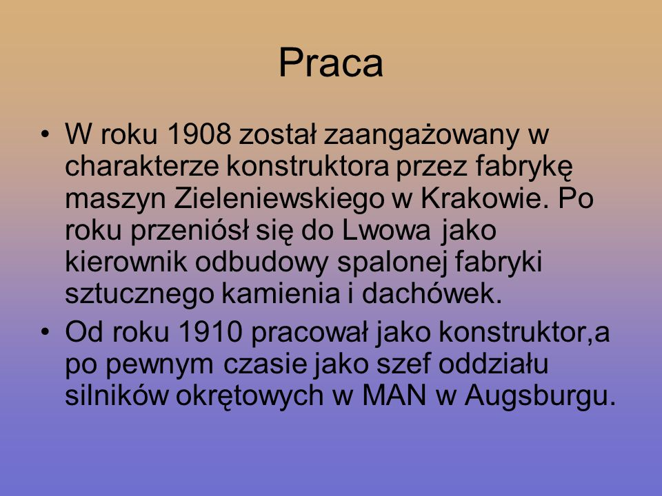 Praca W roku 1908 został zaangażowany w charakterze konstruktora przez fabrykę maszyn Zieleniewskiego w Krakowie. Po roku przeniósł się do Lwowa jako